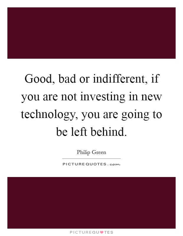 Good, bad or indifferent, if you are not investing in new technology, you are going to be left behind Picture Quote #1