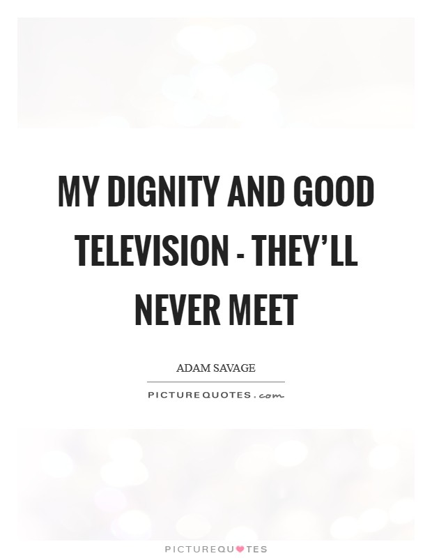 My dignity and good television - they'll never meet Picture Quote #1