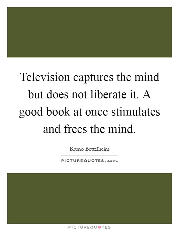Television captures the mind but does not liberate it. A good book at once stimulates and frees the mind Picture Quote #1