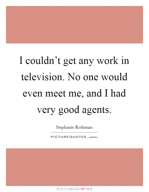 I couldn't get any work in television. No one would even meet me, and I had very good agents Picture Quote #1