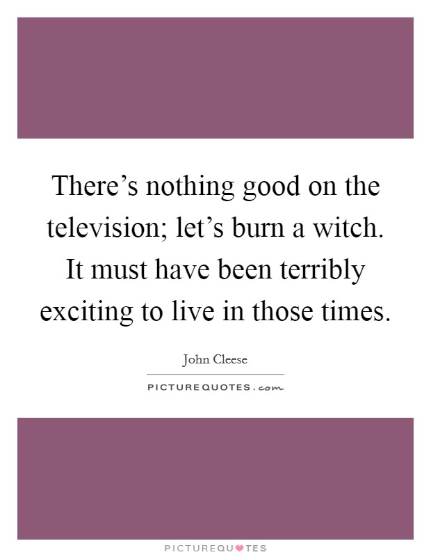There's nothing good on the television; let's burn a witch. It must have been terribly exciting to live in those times Picture Quote #1