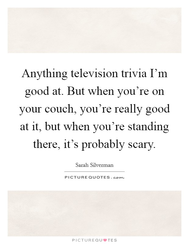 Anything television trivia I'm good at. But when you're on your couch, you're really good at it, but when you're standing there, it's probably scary Picture Quote #1