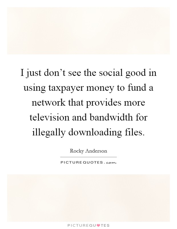 I just don't see the social good in using taxpayer money to fund a network that provides more television and bandwidth for illegally downloading files Picture Quote #1