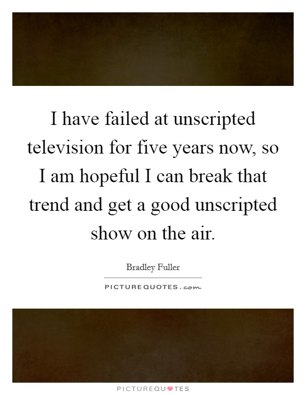I have failed at unscripted television for five years now, so I am hopeful I can break that trend and get a good unscripted show on the air Picture Quote #1