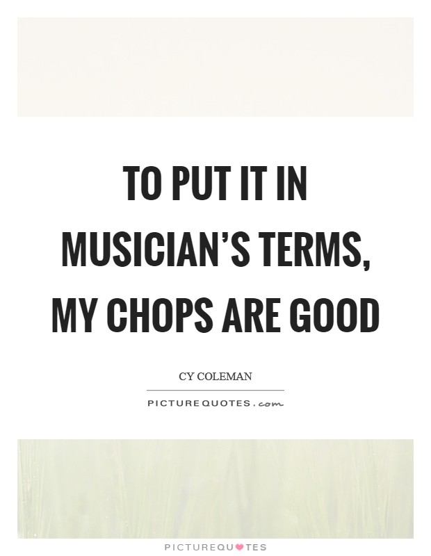 To put it in musician's terms, my chops are good Picture Quote #1