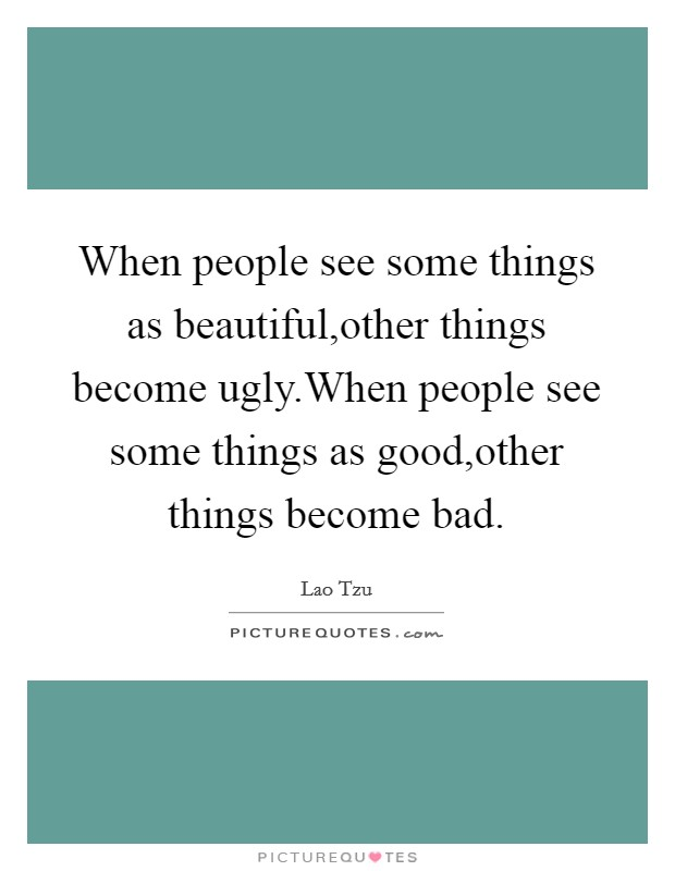 When people see some things as beautiful,other things become ugly.When people see some things as good,other things become bad Picture Quote #1