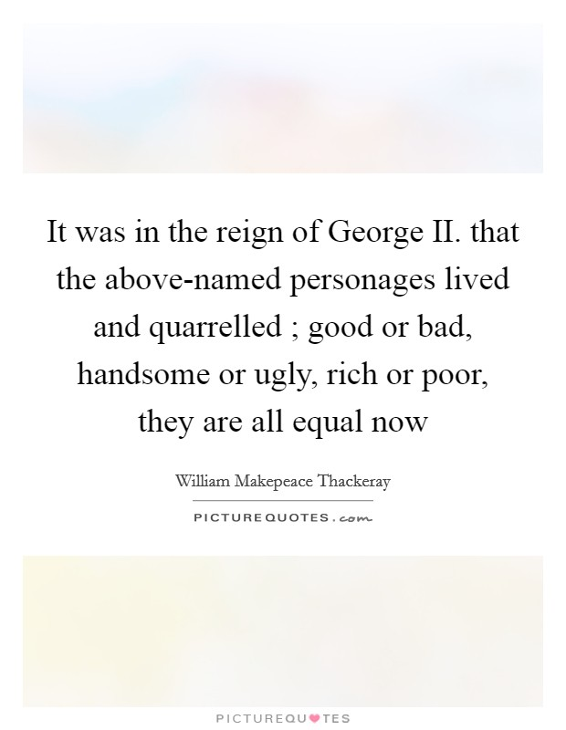 It was in the reign of George II. that the above-named personages lived and quarrelled ; good or bad, handsome or ugly, rich or poor, they are all equal now Picture Quote #1