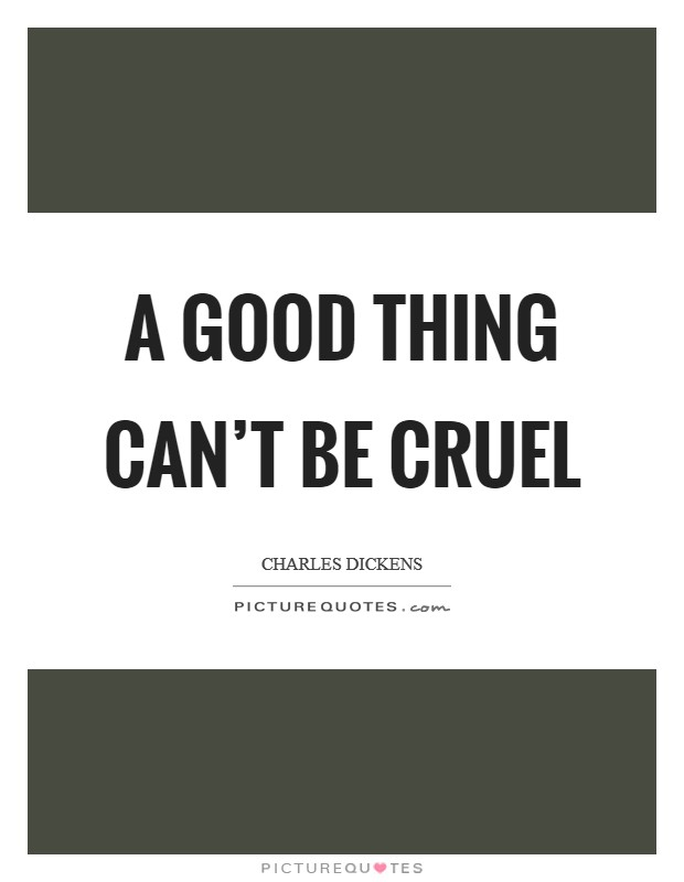 A good thing can't be cruel Picture Quote #1