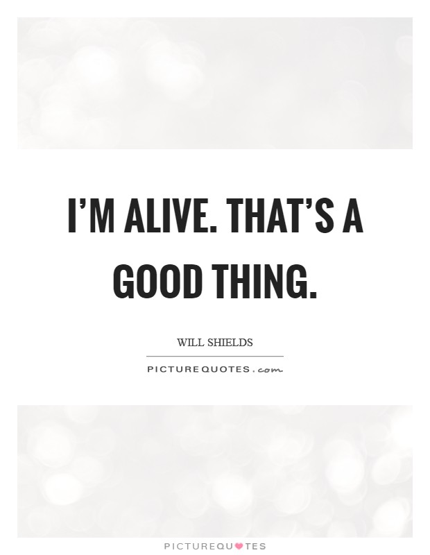 I'm alive. That's a good thing Picture Quote #1
