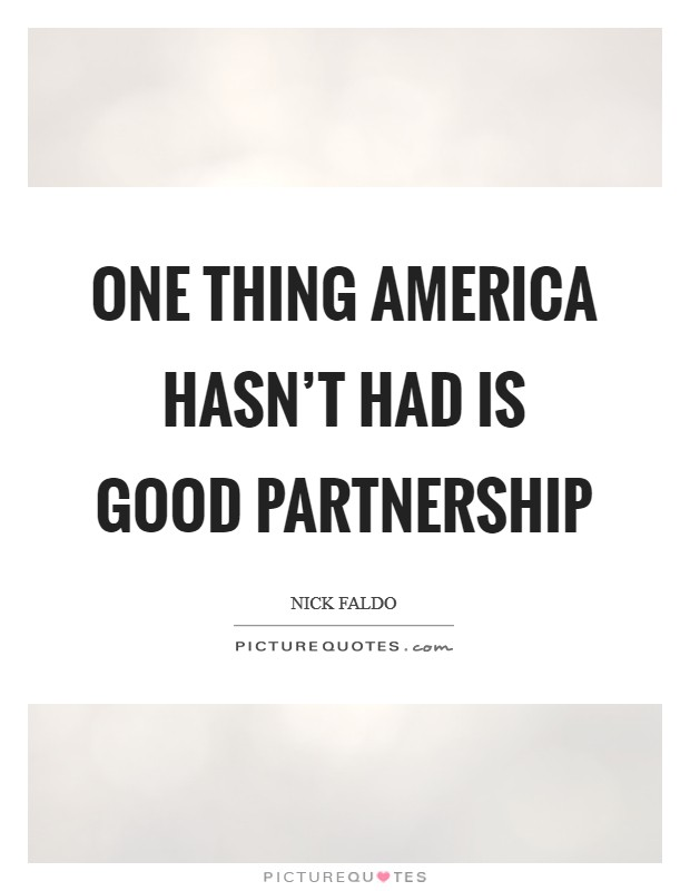 One thing America hasn't had is good partnership Picture Quote #1