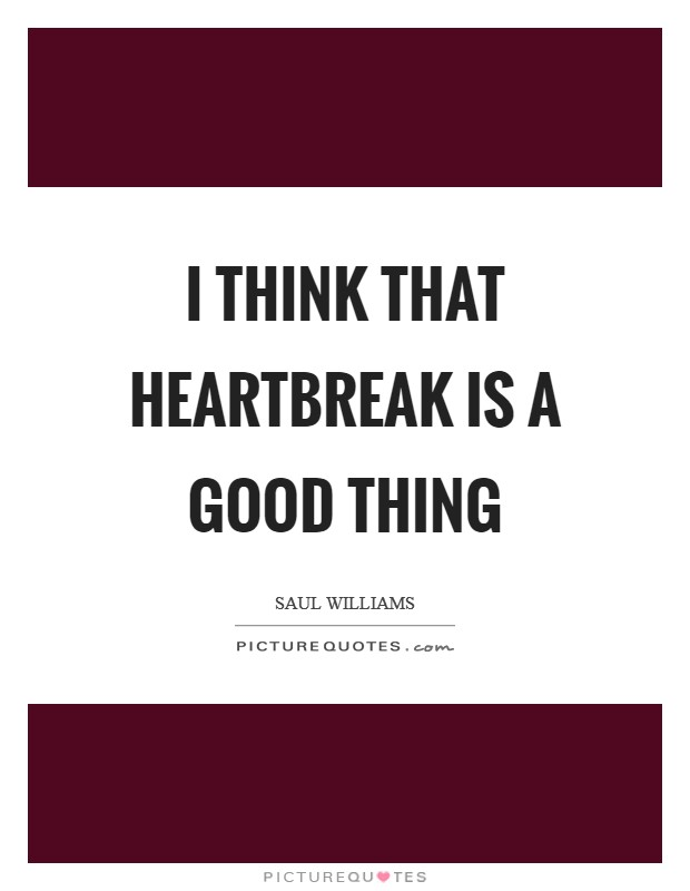 I think that heartbreak is a good thing Picture Quote #1