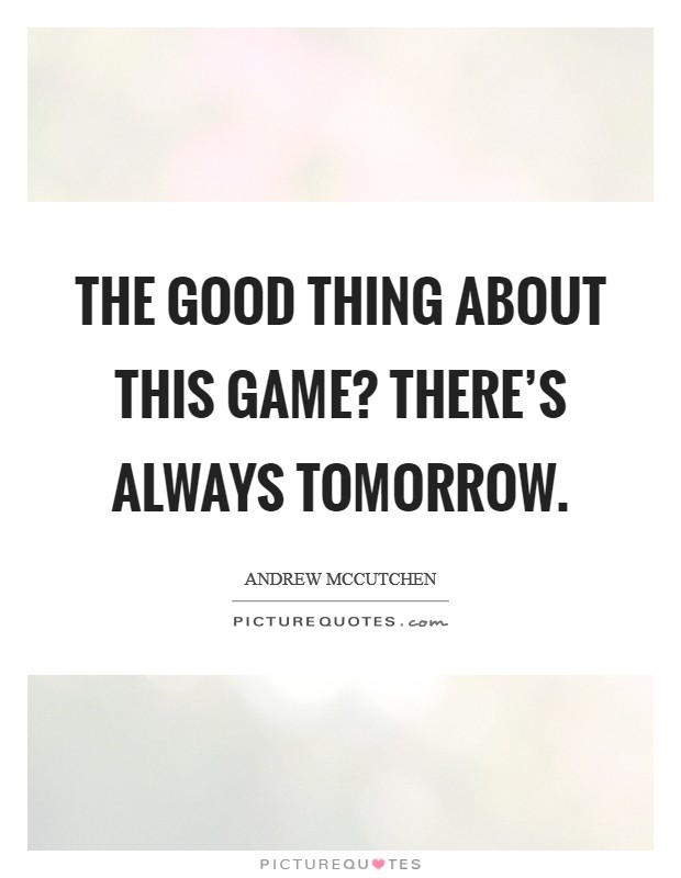 The good thing about this game? There's always tomorrow Picture Quote #1