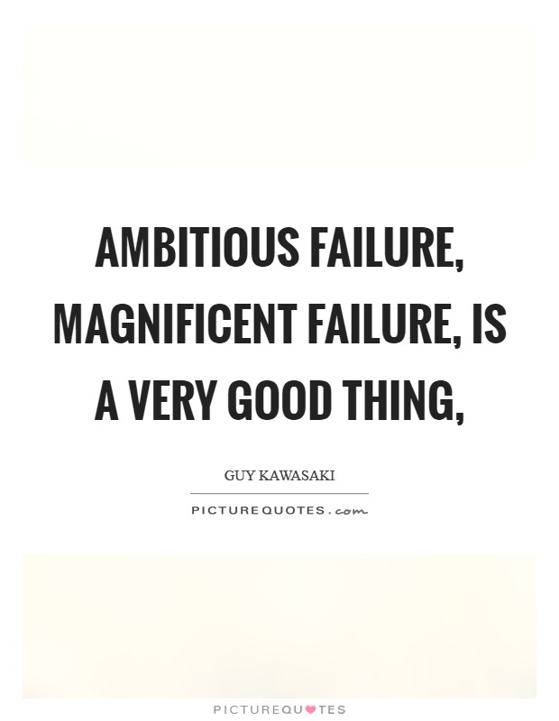 Ambitious failure, magnificent failure, is a very good thing, Picture Quote #1