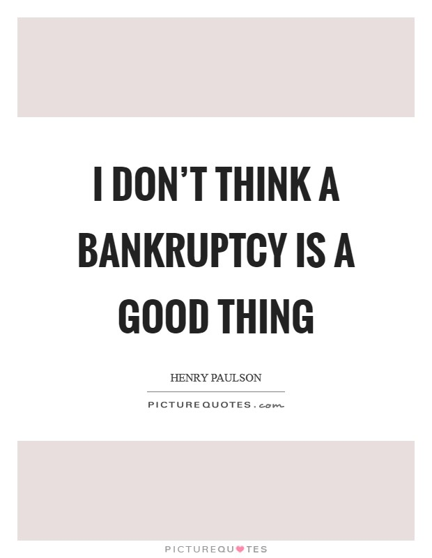 I don't think a bankruptcy is a good thing Picture Quote #1
