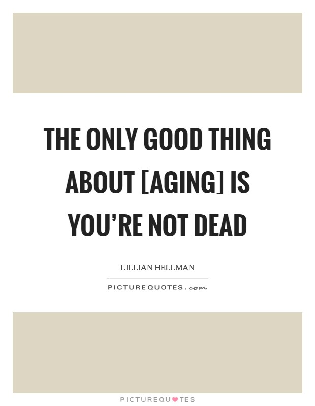 The only good thing about [aging] is you're not dead Picture Quote #1