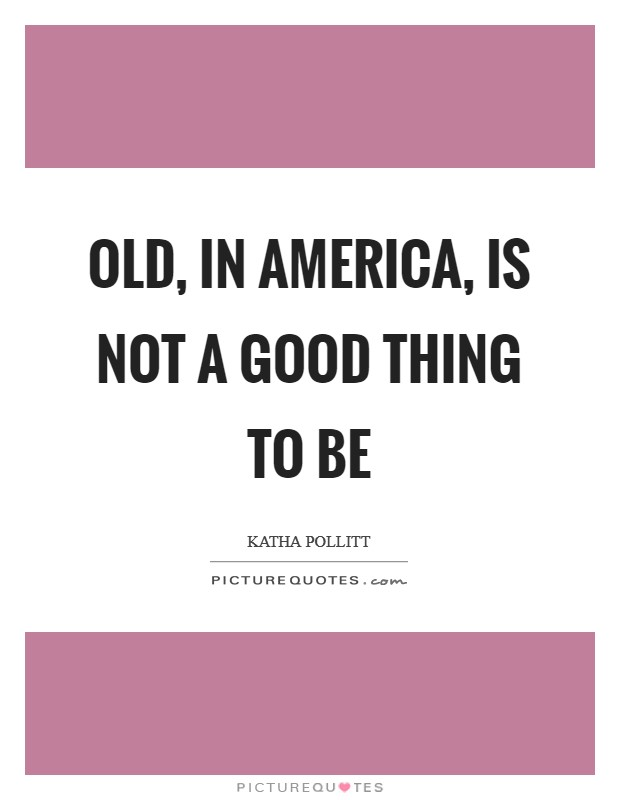 Old, in America, is not a good thing to be Picture Quote #1