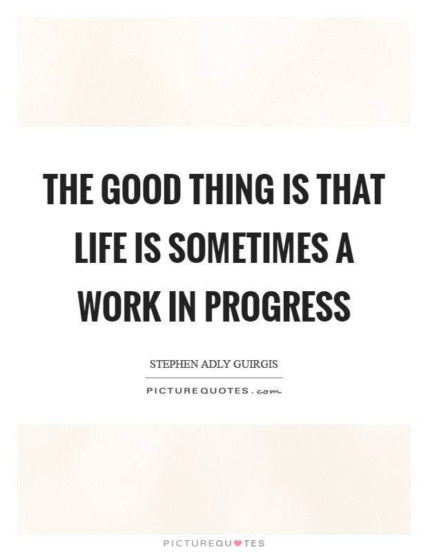 The good thing is that life is sometimes a work in progress Picture Quote #1