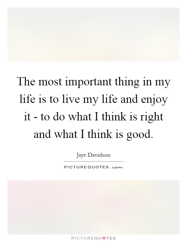 The most important thing in my life is to live my life and enjoy it - to do what I think is right and what I think is good Picture Quote #1