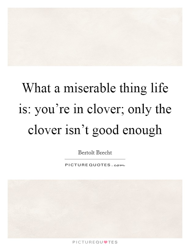 What a miserable thing life is: you're in clover; only the clover isn't good enough Picture Quote #1