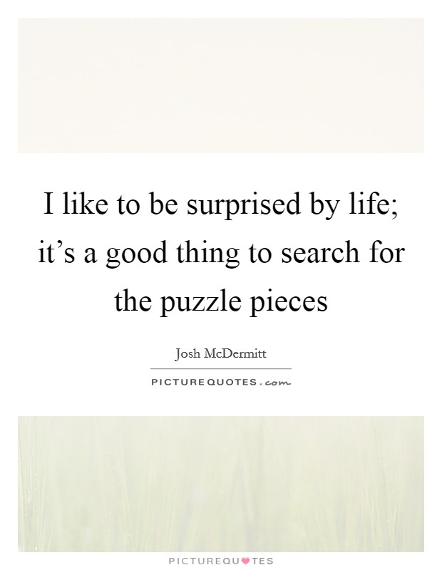 I like to be surprised by life; it's a good thing to search for the puzzle pieces Picture Quote #1