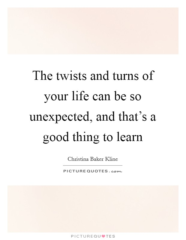 The twists and turns of your life can be so unexpected, and that's a good thing to learn Picture Quote #1