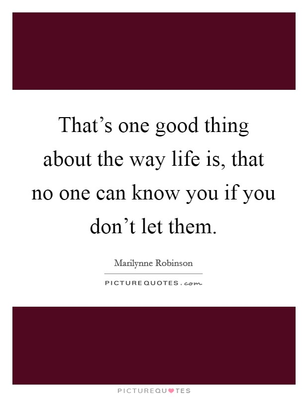That's one good thing about the way life is, that no one can know you if you don't let them Picture Quote #1