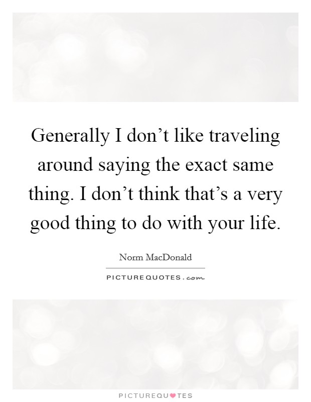 Generally I don't like traveling around saying the exact same thing. I don't think that's a very good thing to do with your life Picture Quote #1