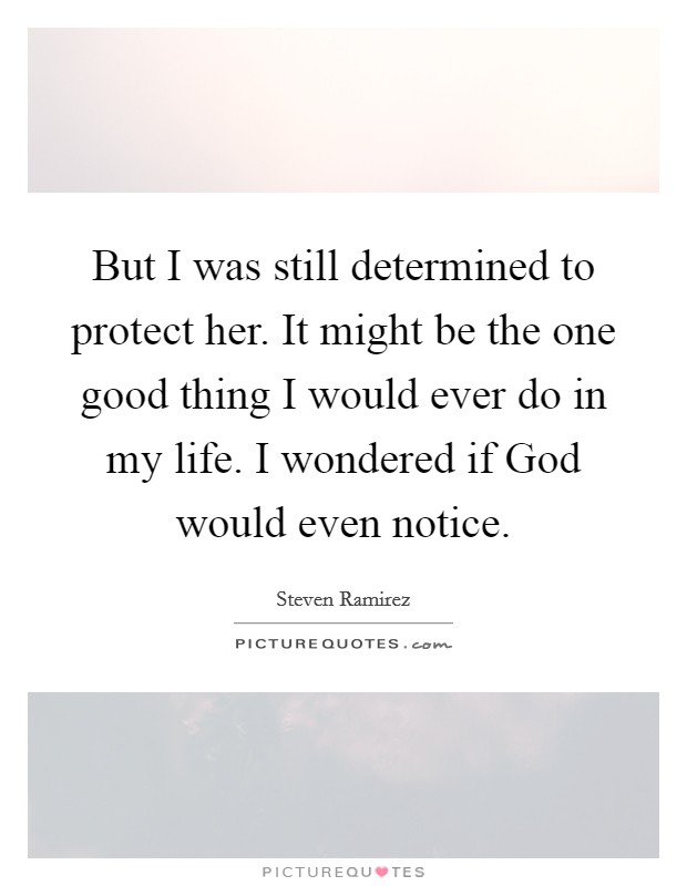 But I was still determined to protect her. It might be the one good thing I would ever do in my life. I wondered if God would even notice Picture Quote #1