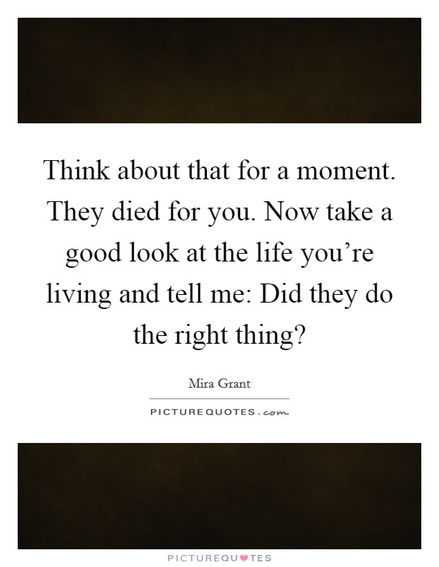 Think about that for a moment. They died for you. Now take a good look at the life you're living and tell me: Did they do the right thing? Picture Quote #1
