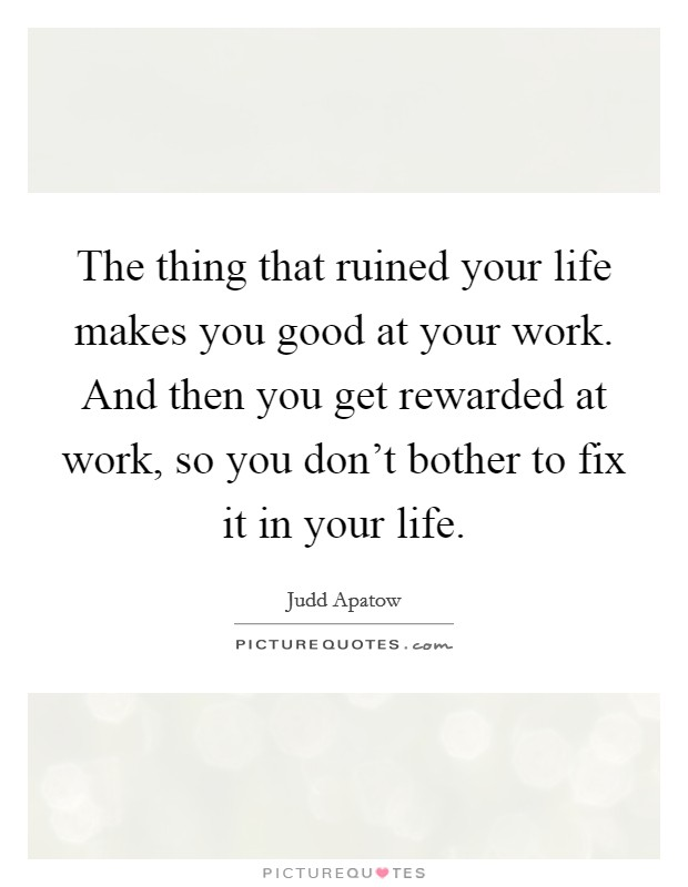 The thing that ruined your life makes you good at your work. And then you get rewarded at work, so you don't bother to fix it in your life Picture Quote #1