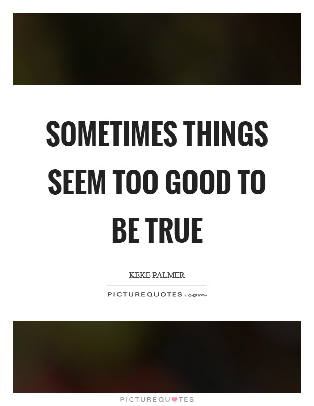 Sometimes things seem too good to be true Picture Quote #1