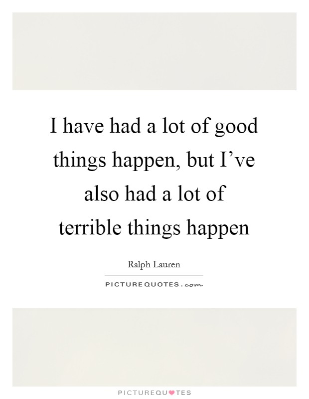 I have had a lot of good things happen, but I've also had a lot of terrible things happen Picture Quote #1