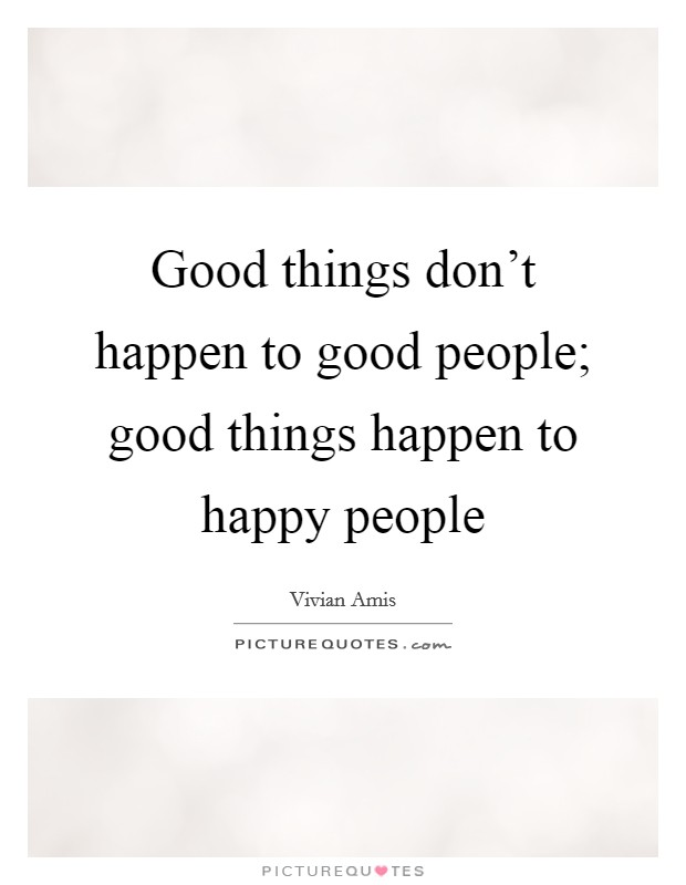 Good things don't happen to good people; good things happen to happy people Picture Quote #1