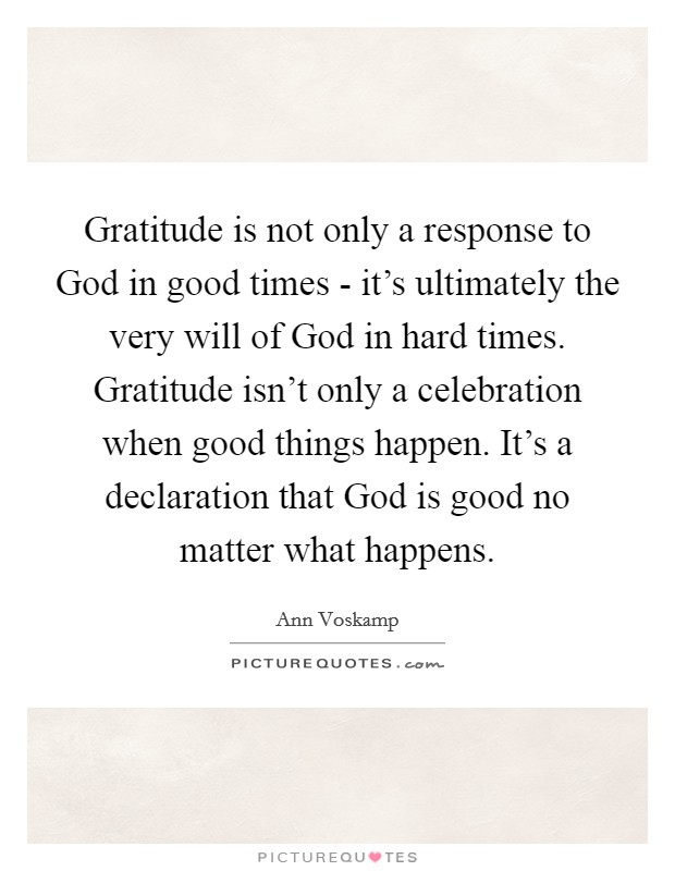 Gratitude is not only a response to God in good times - it's ultimately the very will of God in hard times. Gratitude isn't only a celebration when good things happen. It's a declaration that God is good no matter what happens Picture Quote #1