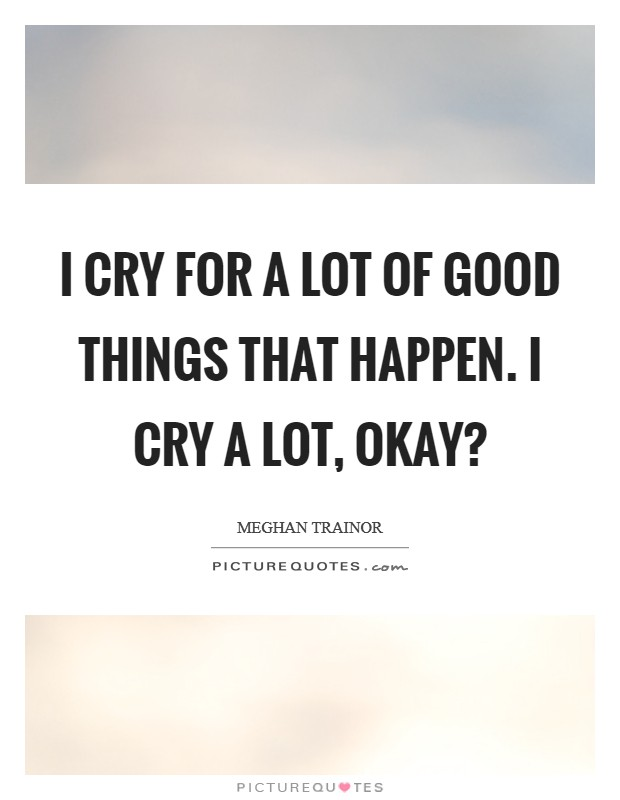 I cry for a lot of good things that happen. I cry a lot, okay? Picture Quote #1