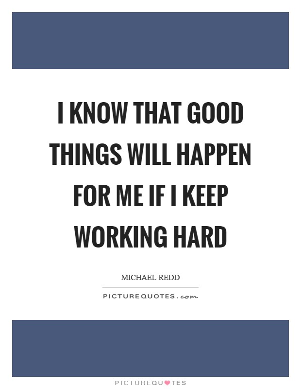 I know that good things will happen for me if I keep working hard Picture Quote #1