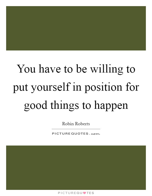 You have to be willing to put yourself in position for good things to happen Picture Quote #1