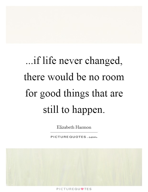 ...if life never changed, there would be no room for good things that are still to happen Picture Quote #1