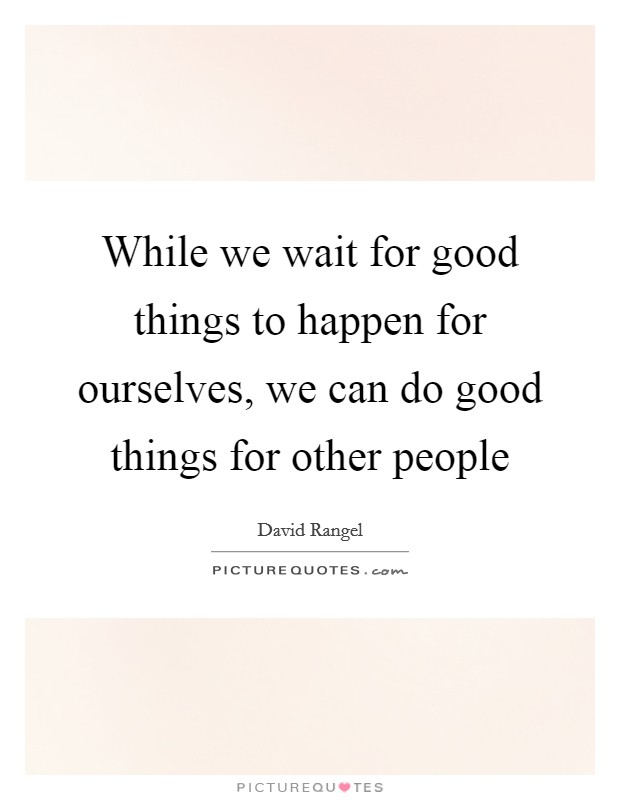 While we wait for good things to happen for ourselves, we can do good things for other people Picture Quote #1