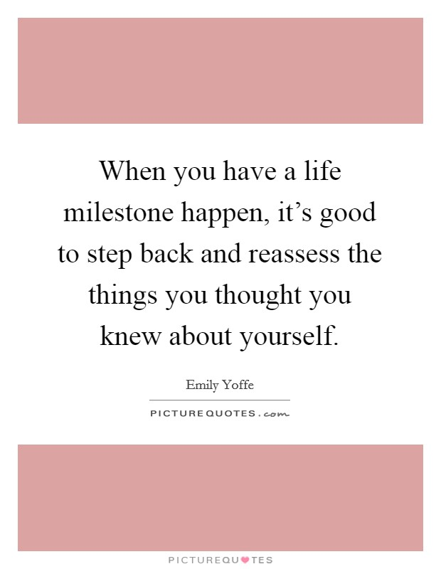 When you have a life milestone happen, it's good to step back and reassess the things you thought you knew about yourself Picture Quote #1