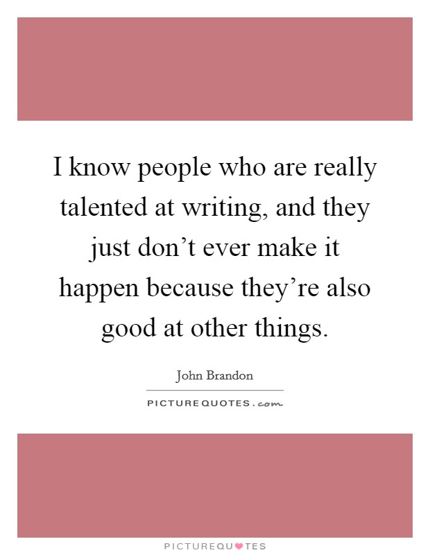 I know people who are really talented at writing, and they just don't ever make it happen because they're also good at other things Picture Quote #1