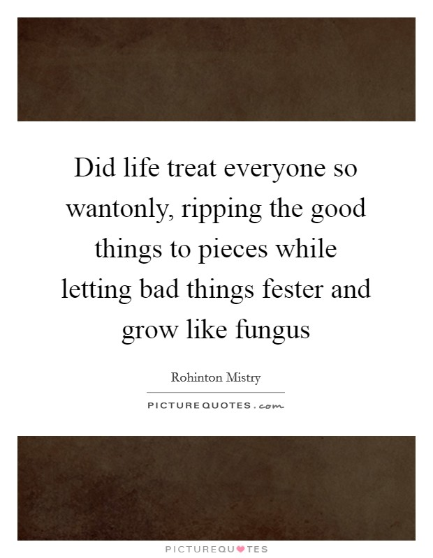 Did life treat everyone so wantonly, ripping the good things to pieces while letting bad things fester and grow like fungus Picture Quote #1