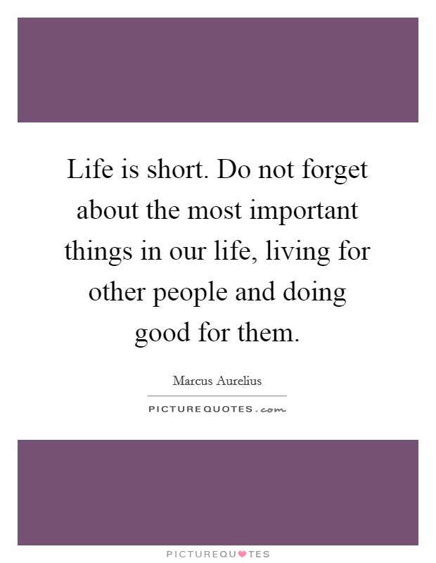 Life is short. Do not forget about the most important things in our life, living for other people and doing good for them Picture Quote #1