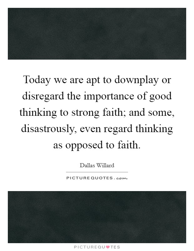 Today we are apt to downplay or disregard the importance of good thinking to strong faith; and some, disastrously, even regard thinking as opposed to faith Picture Quote #1