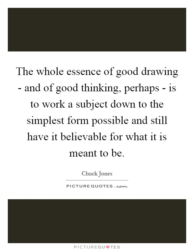 The whole essence of good drawing - and of good thinking, perhaps - is to work a subject down to the simplest form possible and still have it believable for what it is meant to be Picture Quote #1
