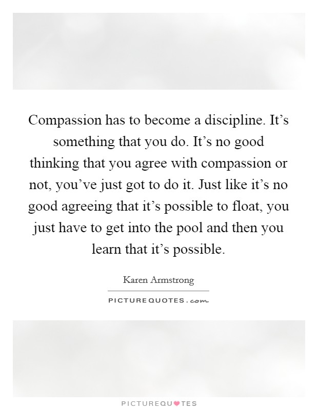 Compassion has to become a discipline. It's something that you do. It's no good thinking that you agree with compassion or not, you've just got to do it. Just like it's no good agreeing that it's possible to float, you just have to get into the pool and then you learn that it's possible Picture Quote #1