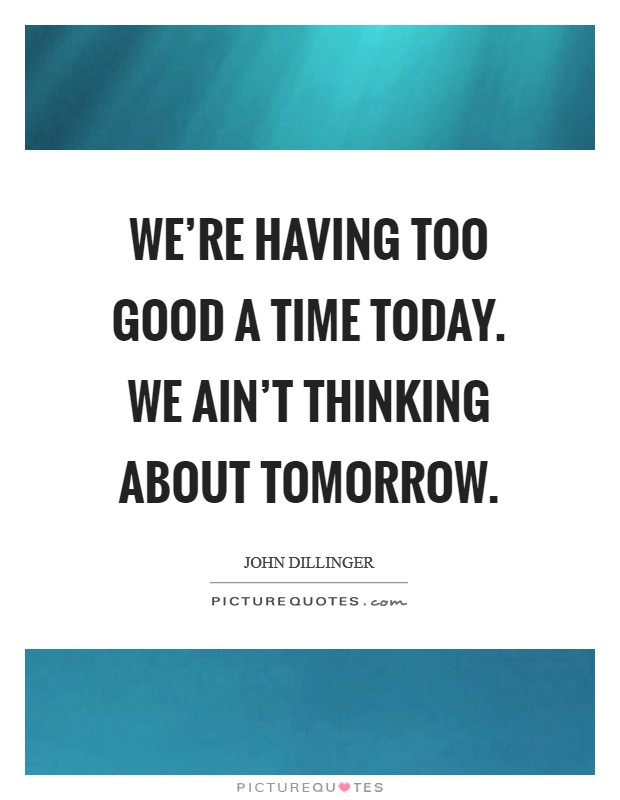 We're having too good a time today. We ain't thinking about tomorrow Picture Quote #1