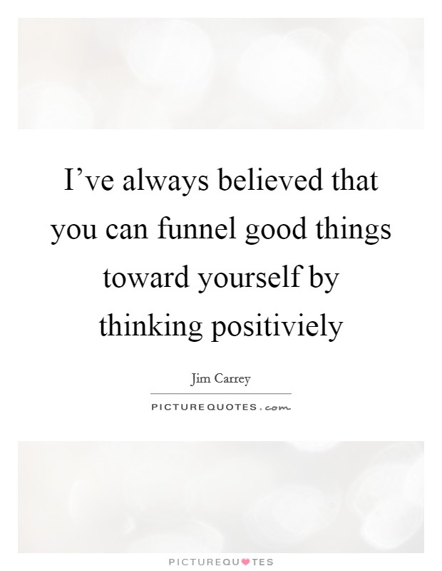 I've always believed that you can funnel good things toward yourself by thinking positiviely Picture Quote #1