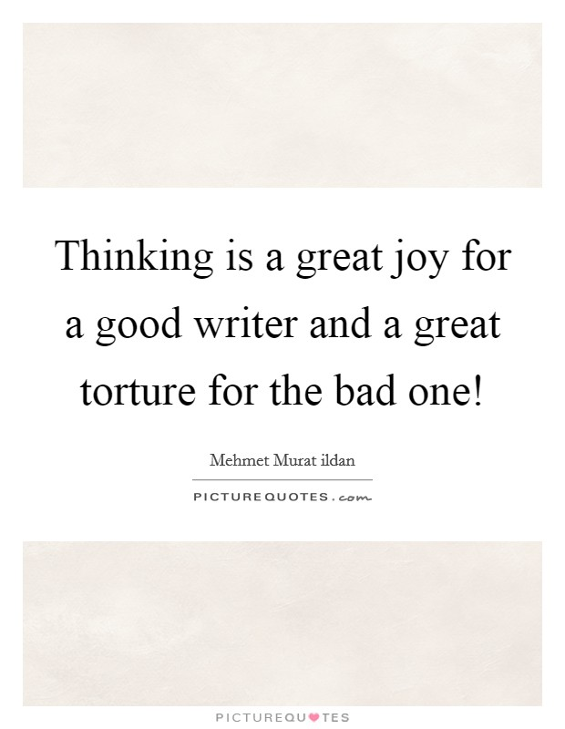 Thinking is a great joy for a good writer and a great torture for the bad one! Picture Quote #1