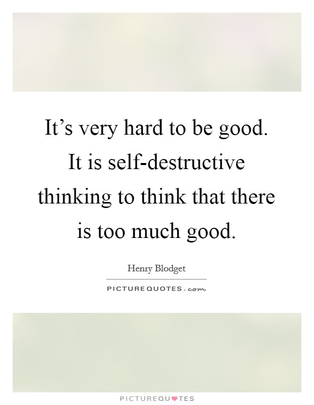 It's very hard to be good. It is self-destructive thinking to think that there is too much good Picture Quote #1